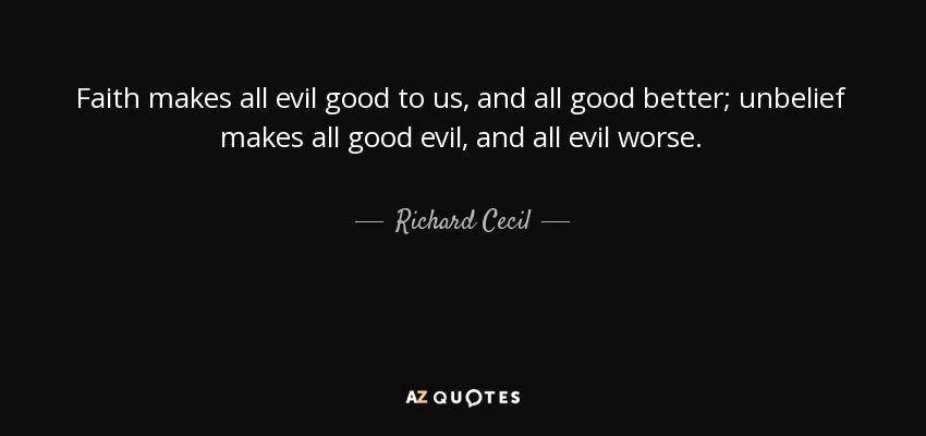 Faith makes all evil good to us, and all good better; unbelief makes all good evil, and all evil worse. - Richard Cecil