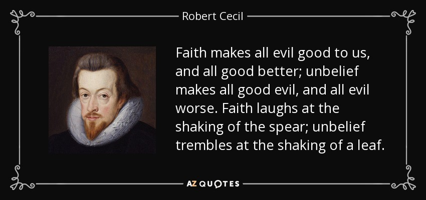 Faith makes all evil good to us, and all good better; unbelief makes all good evil, and all evil worse. Faith laughs at the shaking of the spear; unbelief trembles at the shaking of a leaf. - Robert Cecil, 1st Earl of Salisbury