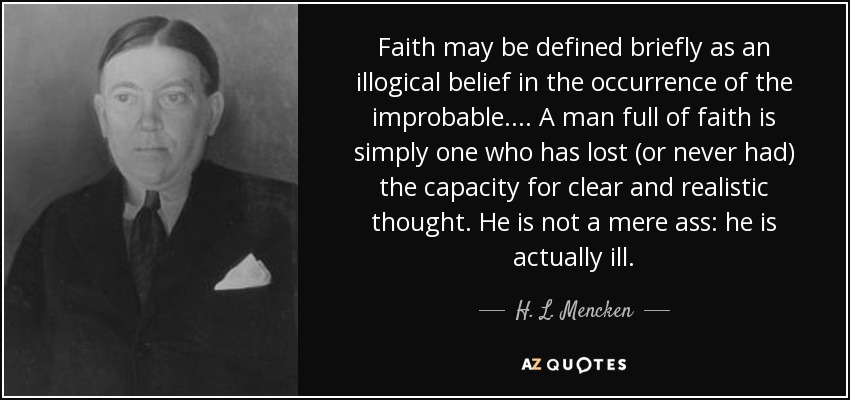 Faith may be defined briefly as an illogical belief in the occurrence of the improbable.... A man full of faith is simply one who has lost (or never had) the capacity for clear and realistic thought. He is not a mere ass: he is actually ill. - H. L. Mencken