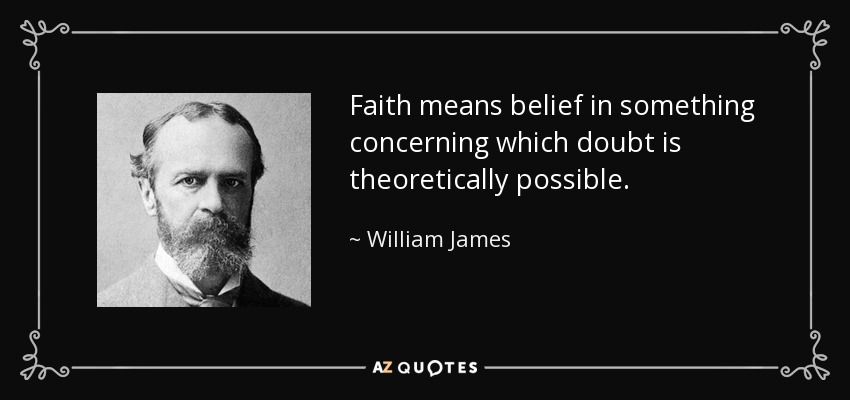 Faith means belief in something concerning which doubt is theoretically possible. - William James