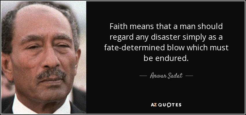 Faith means that a man should regard any disaster simply as a fate-determined blow which must be endured. - Anwar Sadat