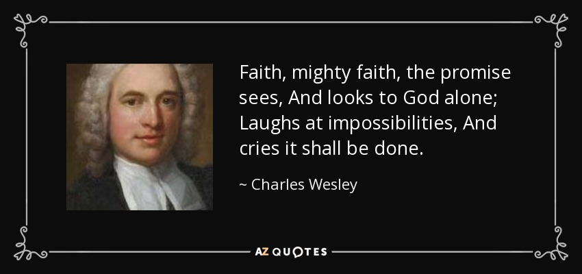 Faith, mighty faith, the promise sees, And looks to God alone; Laughs at impossibilities, And cries it shall be done. - Charles Wesley
