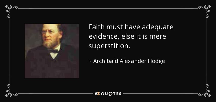 Faith must have adequate evidence, else it is mere superstition. - Archibald Alexander Hodge