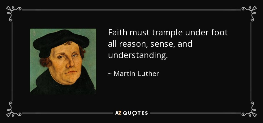 Faith must trample under foot all reason, sense, and understanding. - Martin Luther
