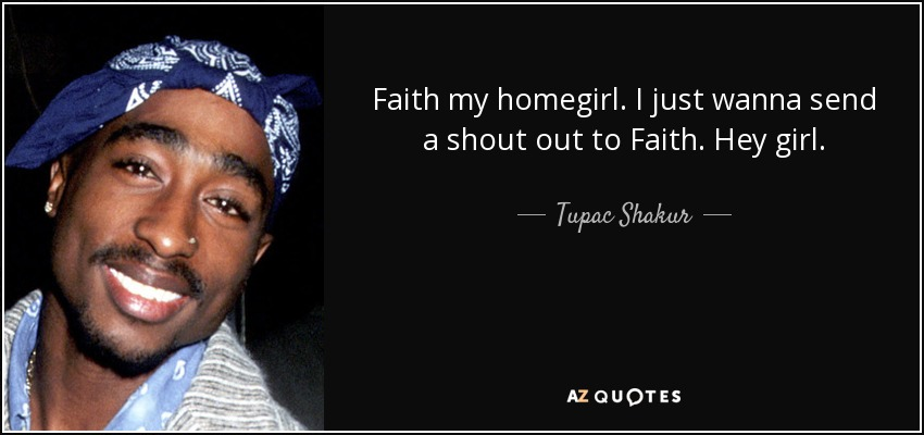 Faith my homegirl. I just wanna send a shout out to Faith. Hey girl. - Tupac Shakur