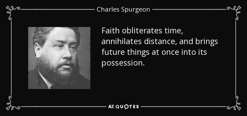 Faith obliterates time, annihilates distance, and brings future things at once into its possession. - Charles Spurgeon