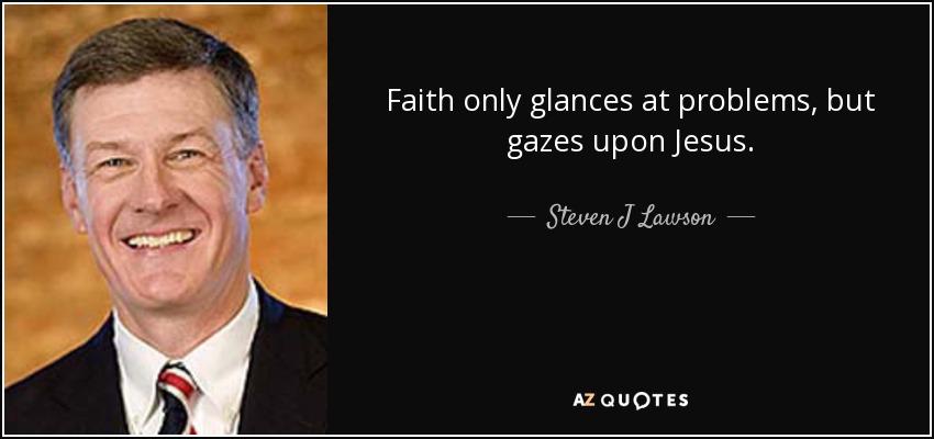 Faith only glances at problems, but gazes upon Jesus. - Steven J Lawson