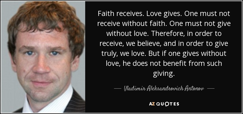 Faith receives. Love gives. One must not receive without faith. One must not give without love. Therefore, in order to receive, we believe, and in order to give truly, we love. But if one gives without love, he does not benefit from such giving. - Vladimir Aleksandrovich Antonov