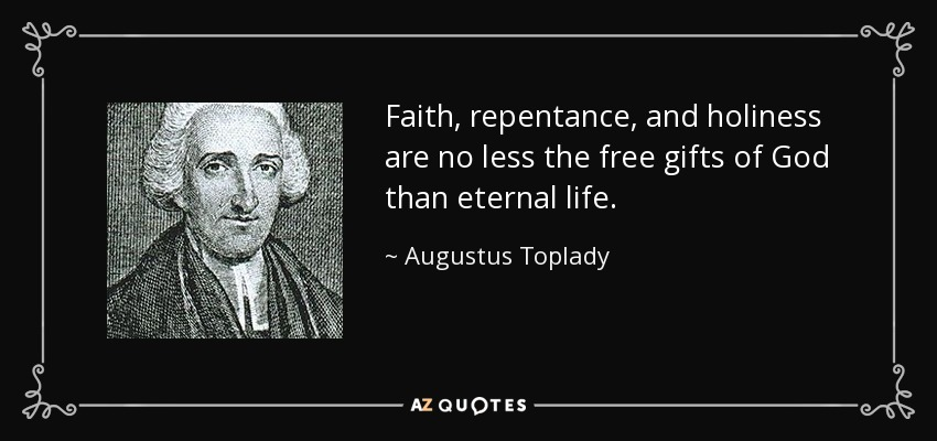 Faith, repentance, and holiness are no less the free gifts of God than eternal life. - Augustus Toplady