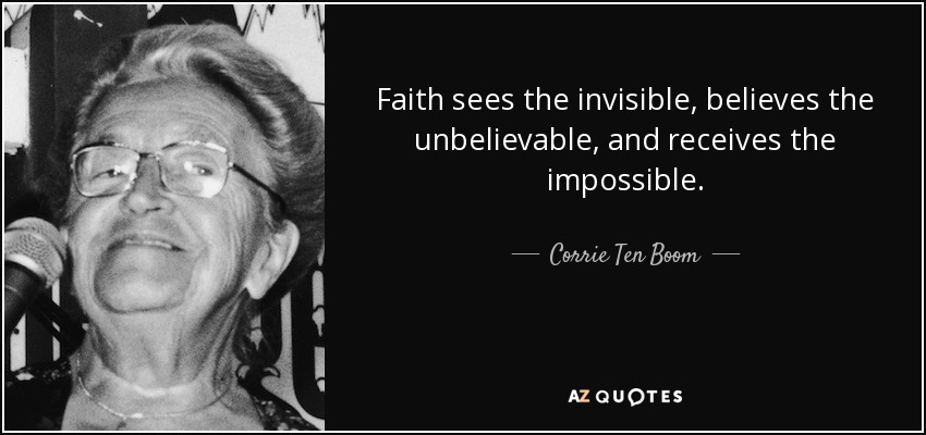 Faith sees the invisible, believes the unbelievable, and receives the impossible. - Corrie Ten Boom