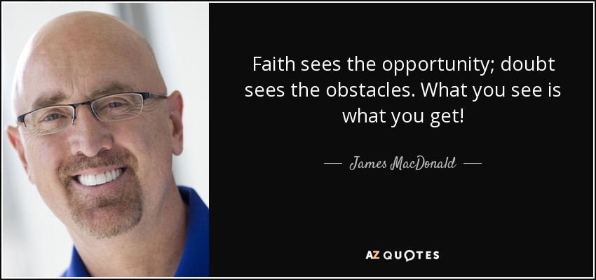 Faith sees the opportunity; doubt sees the obstacles. What you see is what you get! - James MacDonald