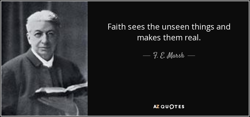 Faith sees the unseen things and makes them real. - F. E. Marsh