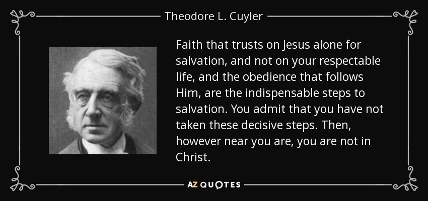 Faith that trusts on Jesus alone for salvation, and not on your respectable life, and the obedience that follows Him, are the indispensable steps to salvation. You admit that you have not taken these decisive steps. Then, however near you are, you are not in Christ. - Theodore L. Cuyler