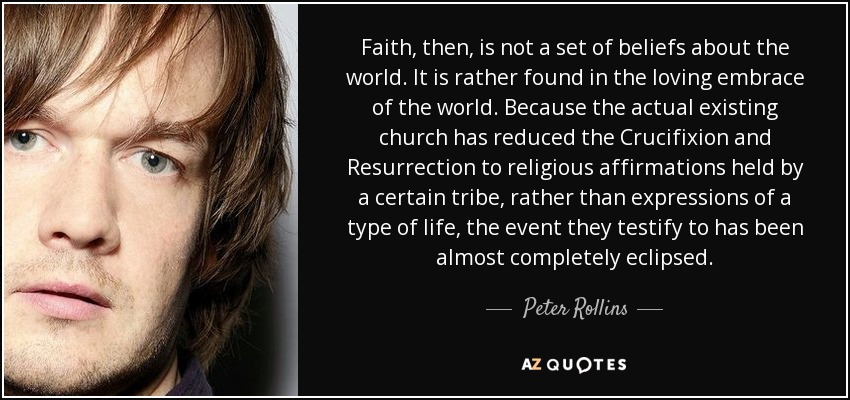 Faith, then, is not a set of beliefs about the world. It is rather found in the loving embrace of the world. Because the actual existing church has reduced the Crucifixion and Resurrection to religious affirmations held by a certain tribe, rather than expressions of a type of life, the event they testify to has been almost completely eclipsed. - Peter Rollins