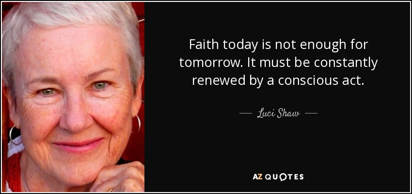 Faith today is not enough for tomorrow. It must be constantly renewed by a conscious act. - Luci Shaw
