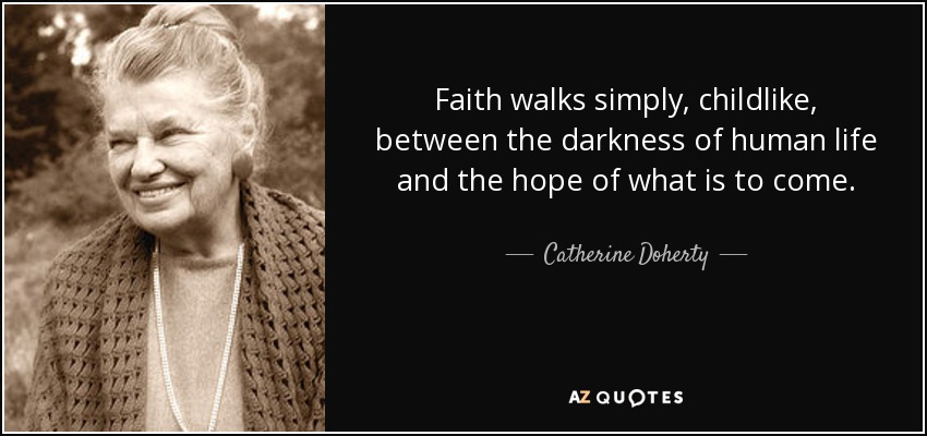 Faith walks simply, childlike, between the darkness of human life and the hope of what is to come. - Catherine Doherty