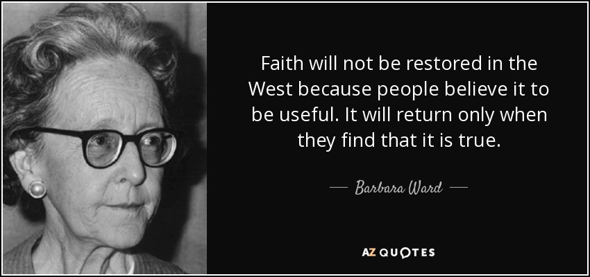 Faith will not be restored in the West because people believe it to be useful. It will return only when they find that it is true. - Barbara Ward, Baroness Jackson of Lodsworth
