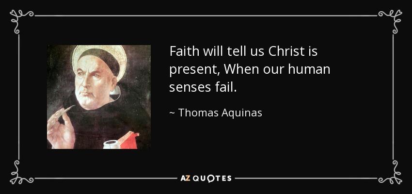 Faith will tell us Christ is present, When our human senses fail. - Thomas Aquinas