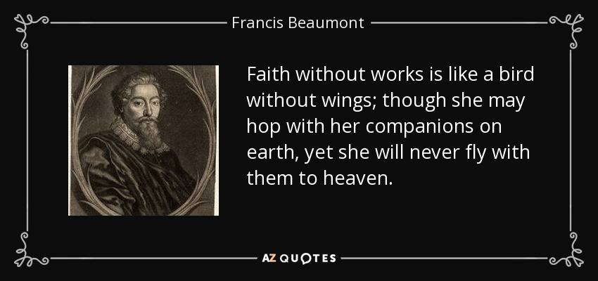 Faith without works is like a bird without wings; though she may hop with her companions on earth, yet she will never fly with them to heaven. - Francis Beaumont