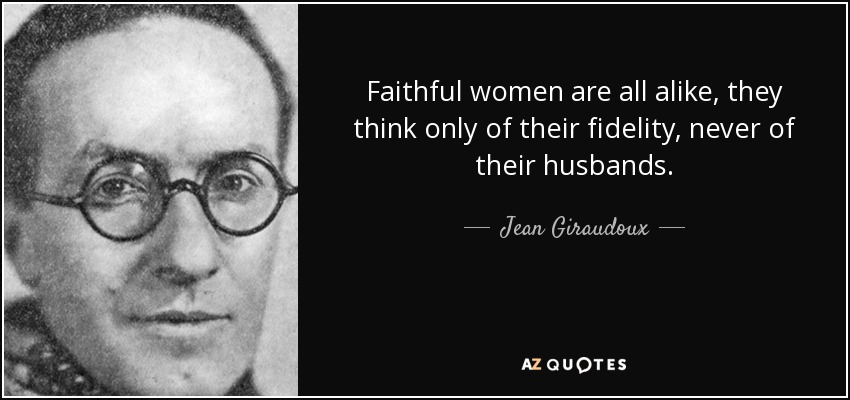 Faithful women are all alike, they think only of their fidelity, never of their husbands. - Jean Giraudoux