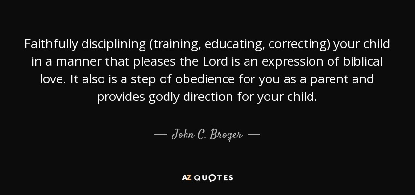 Faithfully disciplining (training, educating, correcting) your child in a manner that pleases the Lord is an expression of biblical love. It also is a step of obedience for you as a parent and provides godly direction for your child. - John C. Broger