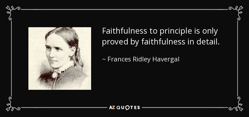 Faithfulness to principle is only proved by faithfulness in detail. - Frances Ridley Havergal