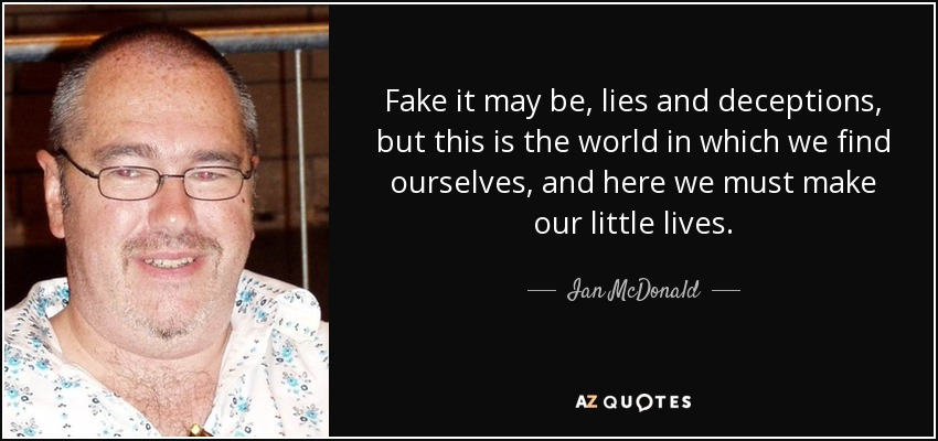 Fake it may be, lies and deceptions, but this is the world in which we find ourselves, and here we must make our little lives. - Ian McDonald
