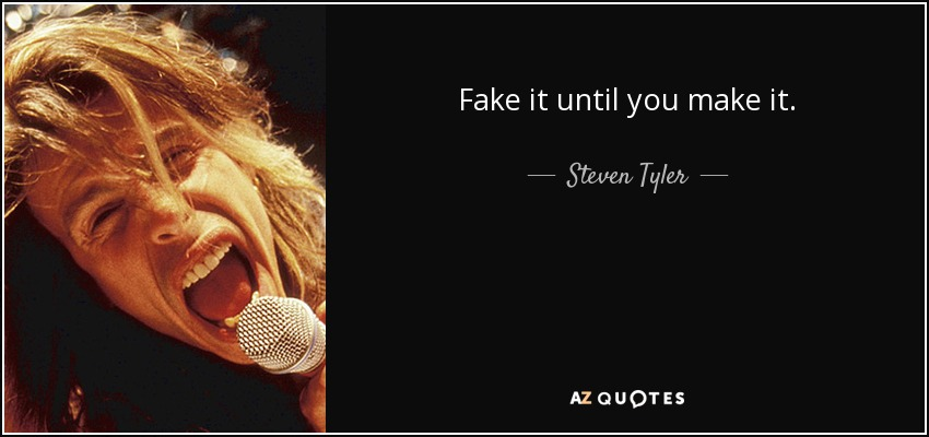 Fake it until you make it. - Steven Tyler