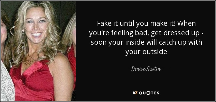 Fake it until you make it! When you're feeling bad, get dressed up - soon your inside will catch up with your outside - Denise Austin