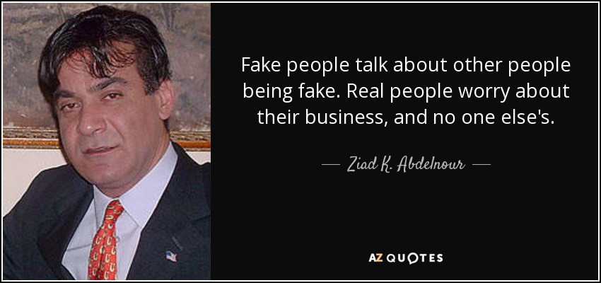 Fake people talk about other people being fake. Real people worry about their business, and no one else's. - Ziad K. Abdelnour