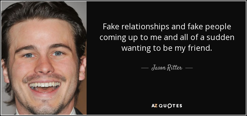 Fake relationships and fake people coming up to me and all of a sudden wanting to be my friend. - Jason Ritter
