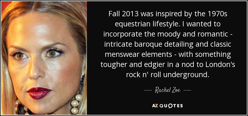 Fall 2013 was inspired by the 1970s equestrian lifestyle. I wanted to incorporate the moody and romantic - intricate baroque detailing and classic menswear elements - with something tougher and edgier in a nod to London's rock n' roll underground. - Rachel Zoe