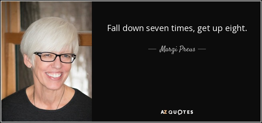 Fall down seven times, get up eight. - Margi Preus