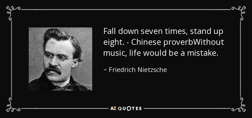 Fall down seven times, stand up eight. - Chinese proverbWithout music, life would be a mistake. - Friedrich Nietzsche