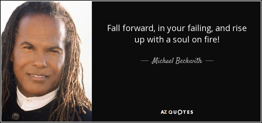 Fall forward, in your failing, and rise up with a soul on fire! - Michael Beckwith