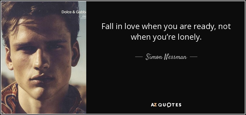 Fall in love when you are ready, not when you're lonely. - Simon Nessman
