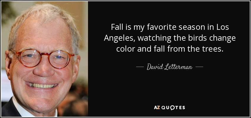 Fall is my favorite season in Los Angeles, watching the birds change color and fall from the trees. - David Letterman