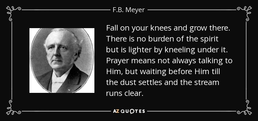 Fall on your knees and grow there. There is no burden of the spirit but is lighter by kneeling under it. Prayer means not always talking to Him, but waiting before Him till the dust settles and the stream runs clear. - F.B. Meyer