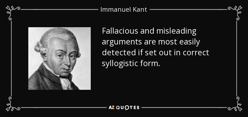 Fallacious and misleading arguments are most easily detected if set out in correct syllogistic form. - Immanuel Kant