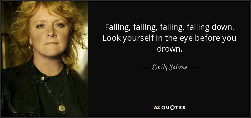 Falling, falling, falling, falling down. Look yourself in the eye before you drown. - Emily Saliers