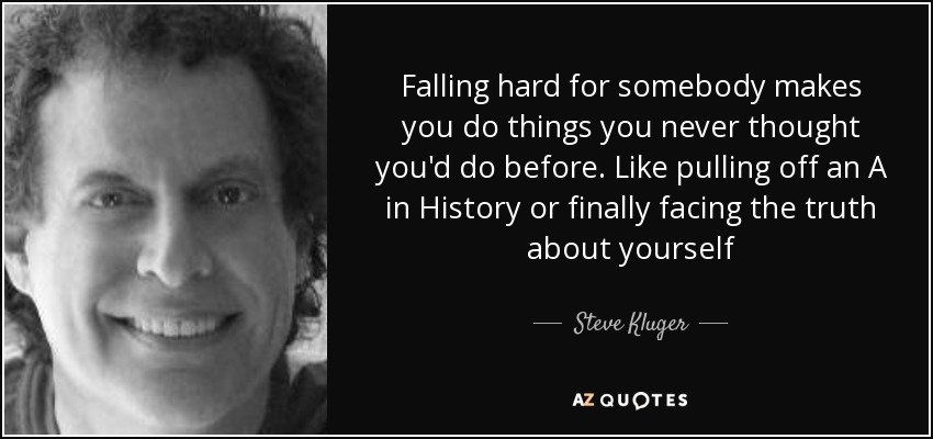 Falling hard for somebody makes you do things you never thought you'd do before. Like pulling off an A in History or finally facing the truth about yourself - Steve Kluger