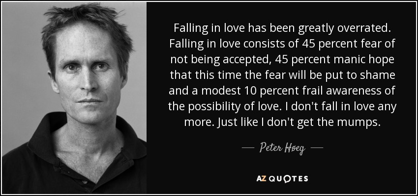 Falling in love has been greatly overrated. Falling in love consists of 45 percent fear of not being accepted, 45 percent manic hope that this time the fear will be put to shame and a modest 10 percent frail awareness of the possibility of love. I don't fall in love any more. Just like I don't get the mumps. - Peter Høeg