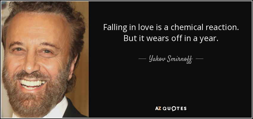 Falling in love is a chemical reaction. But it wears off in a year. - Yakov Smirnoff