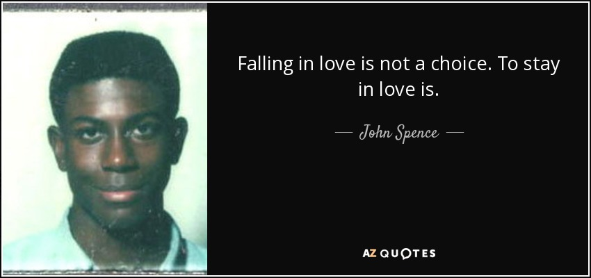 Falling in love is not a choice. To stay in love is. - John Spence