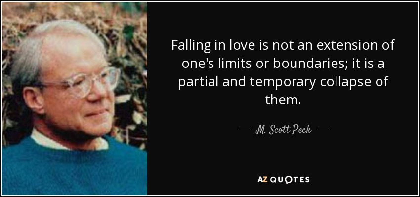 Falling in love is not an extension of one's limits or boundaries; it is a partial and temporary collapse of them. - M. Scott Peck