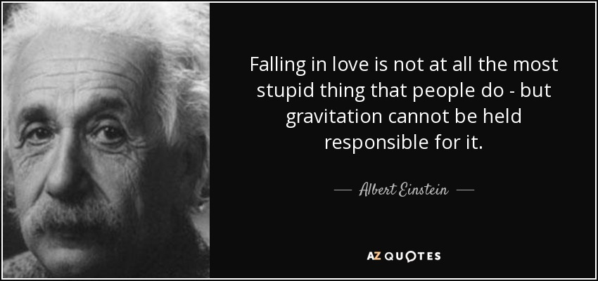 Falling in love is not at all the most stupid thing that people do - but gravitation cannot be held responsible for it. - Albert Einstein