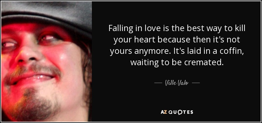 Falling in love is the best way to kill your heart because then it's not yours anymore. It's laid in a coffin, waiting to be cremated. - Ville Valo