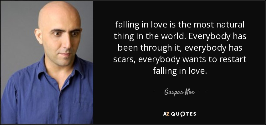 falling in love is the most natural thing in the world. Everybody has been through it, everybody has scars, everybody wants to restart falling in love. - Gaspar Noe