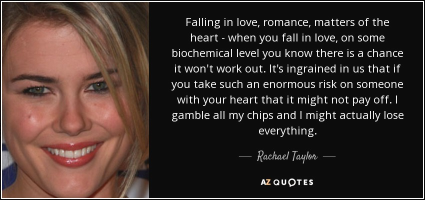 Falling in love, romance, matters of the heart - when you fall in love, on some biochemical level you know there is a chance it won't work out. It's ingrained in us that if you take such an enormous risk on someone with your heart that it might not pay off. I gamble all my chips and I might actually lose everything. - Rachael Taylor