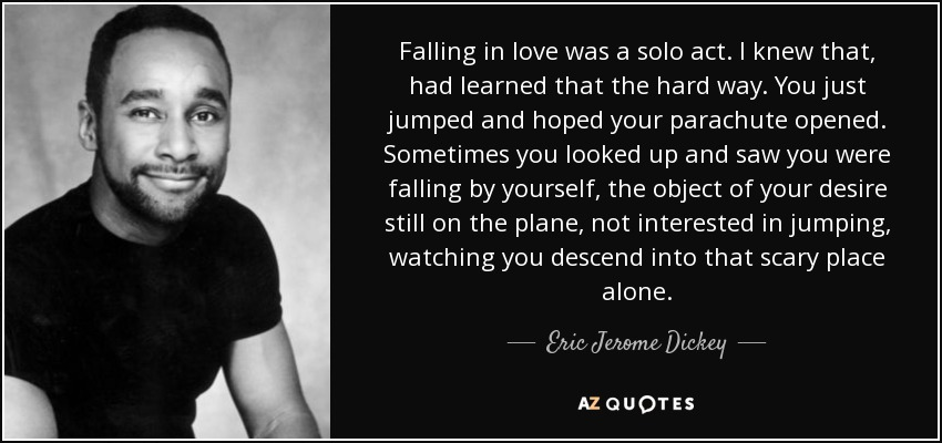 Falling in love was a solo act. I knew that, had learned that the hard way. You just jumped and hoped your parachute opened. Sometimes you looked up and saw you were falling by yourself, the object of your desire still on the plane, not interested in jumping, watching you descend into that scary place alone. - Eric Jerome Dickey